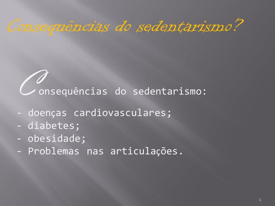 4 Consequências do sedentarismo? C onsequências do sedentarismo: - doen ç as cardiovasculares; - diabetes; - obesidade; - Problemas nas articula ç ões