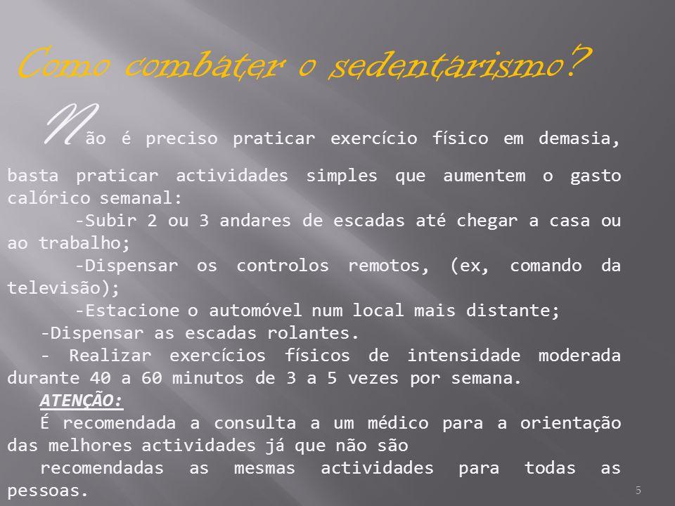 5 Como combater o sedentarismo? N ão é preciso praticar exerc í cio f í sico em demasia, basta praticar actividades simples que aumentem o gasto cal ó