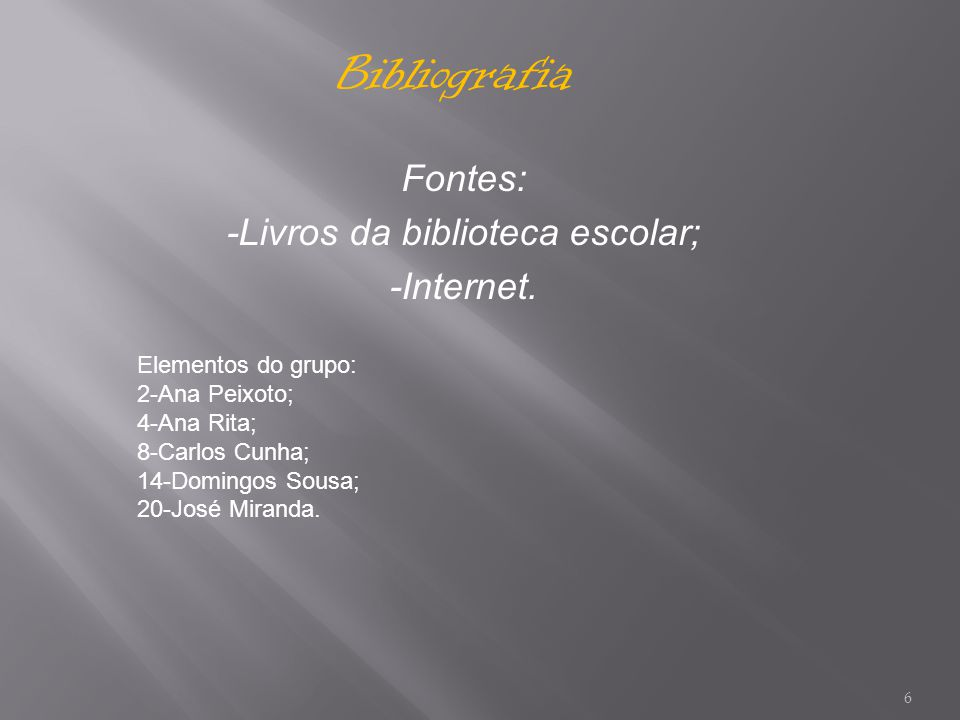 6 Fontes: -Livros da biblioteca escolar; -Internet. Bibliografia Elementos do grupo: 2-Ana Peixoto; 4-Ana Rita; 8-Carlos Cunha; 14-Domingos Sousa; 20-