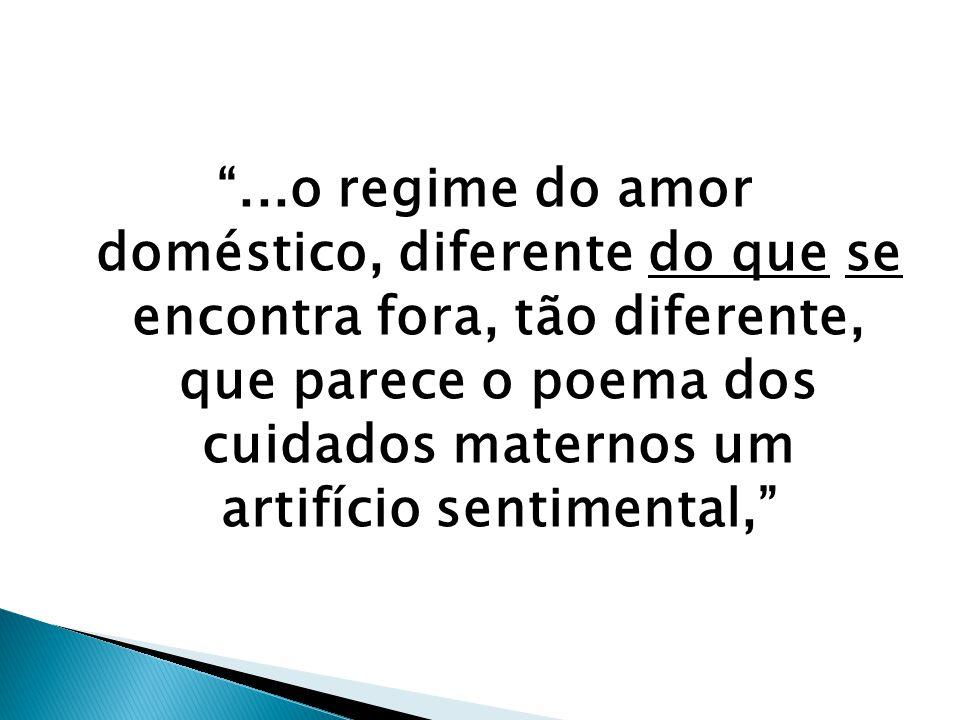 """""""...o regime do amor doméstico, diferente do que se encontra fora, tão diferente, que parece o poema dos cuidados maternos um artifício sentimental,"""""""