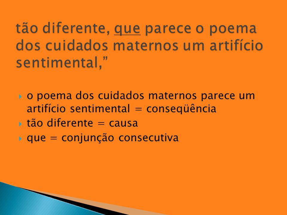  o poema dos cuidados maternos parece um artifício sentimental = conseqüência  tão diferente = causa  que = conjunção consecutiva