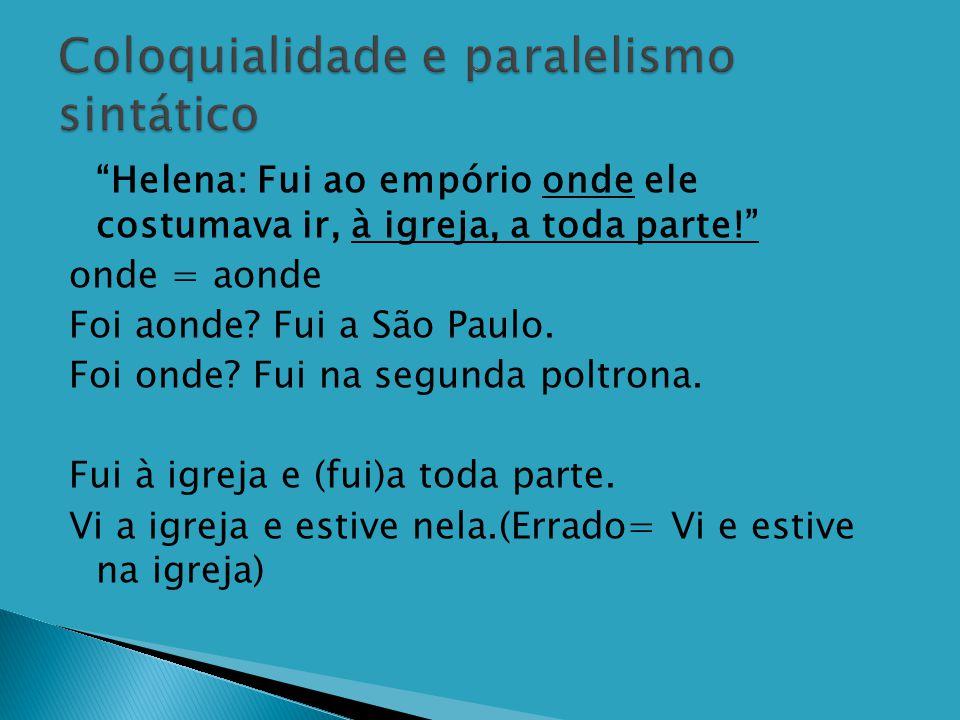 """ """"Helena: Fui ao empório onde ele costumava ir, à igreja, a toda parte!"""" onde = aonde Foi aonde? Fui a São Paulo. Foi onde? Fui na segunda poltrona."""