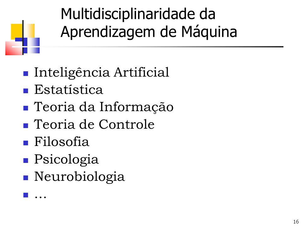 16 Multidisciplinaridade da Aprendizagem de Máquina  Inteligência Artificial  Estatística  Teoria da Informação  Teoria de Controle  Filosofia 