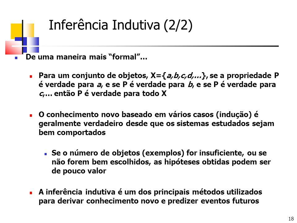 """18 Inferência Indutiva (2/2)  De uma maneira mais """"formal""""...  Para um conjunto de objetos, X={a,b,c,d,...}, se a propriedade P é verdade para a, e"""