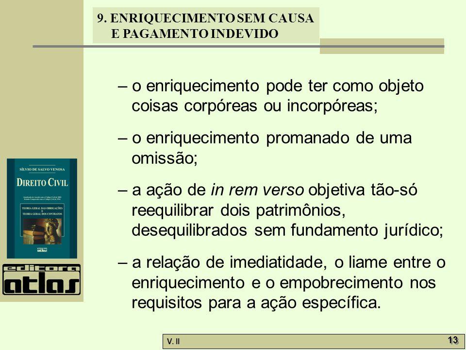 V. II 13 9. ENRIQUECIMENTO SEM CAUSA E PAGAMENTO INDEVIDO – o enriquecimento pode ter como objeto coisas corpóreas ou incorpóreas; – o enriquecimento