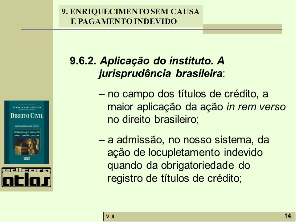V. II 14 9. ENRIQUECIMENTO SEM CAUSA E PAGAMENTO INDEVIDO 9.6.2. Aplicação do instituto. A jurisprudência brasileira: – no campo dos títulos de crédit
