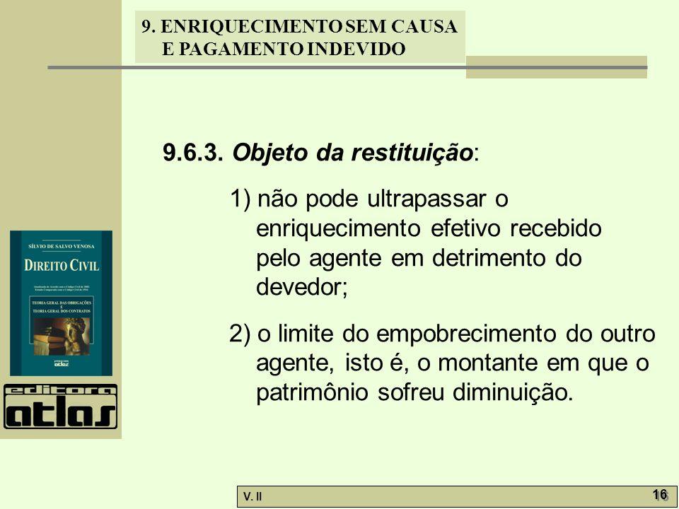 V. II 16 9. ENRIQUECIMENTO SEM CAUSA E PAGAMENTO INDEVIDO 9.6.3. Objeto da restituição: 1) não pode ultrapassar o enriquecimento efetivo recebido pelo