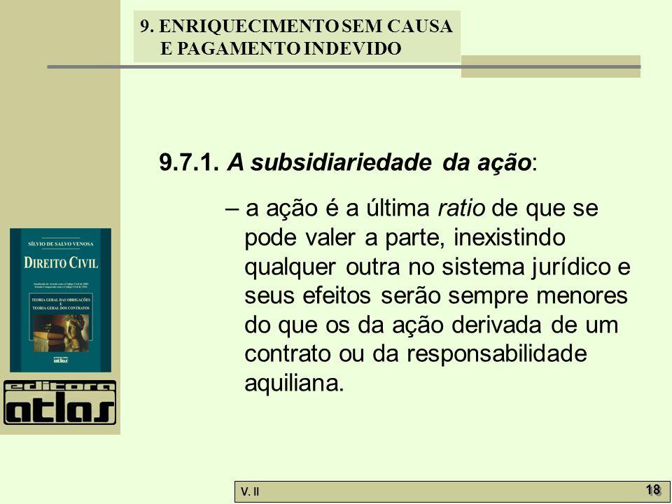 V. II 18 9. ENRIQUECIMENTO SEM CAUSA E PAGAMENTO INDEVIDO 9.7.1. A subsidiariedade da ação: – a ação é a última ratio de que se pode valer a parte, in