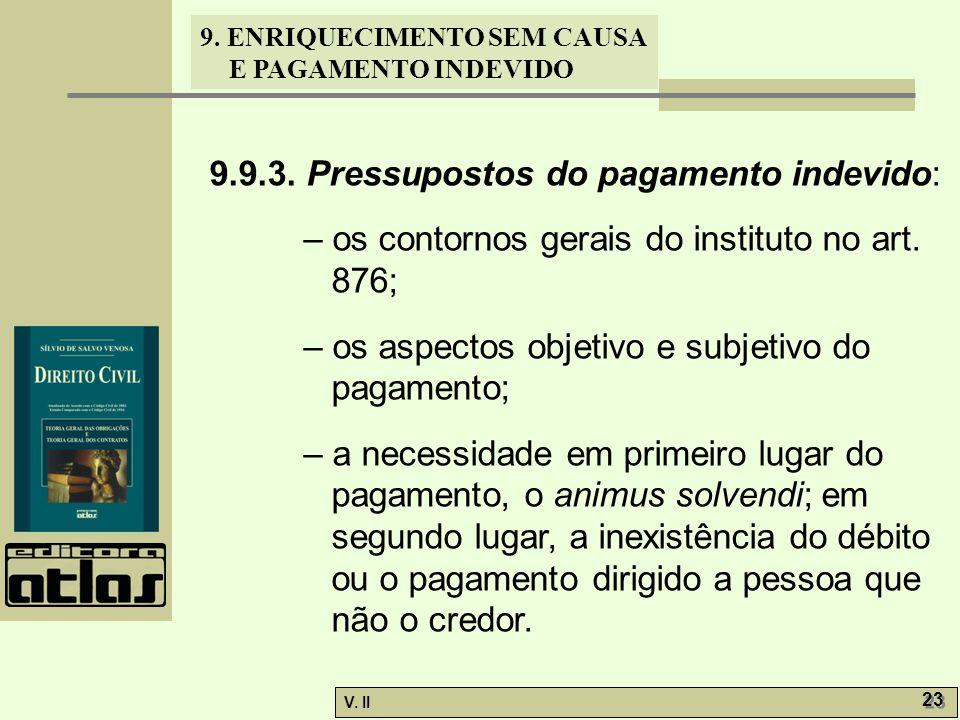 V. II 23 9. ENRIQUECIMENTO SEM CAUSA E PAGAMENTO INDEVIDO 9.9.3. Pressupostos do pagamento indevido: – os contornos gerais do instituto no art. 876; –