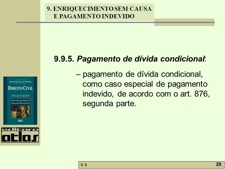 V. II 25 9. ENRIQUECIMENTO SEM CAUSA E PAGAMENTO INDEVIDO 9.9.5. Pagamento de dívida condicional: – pagamento de dívida condicional, como caso especia