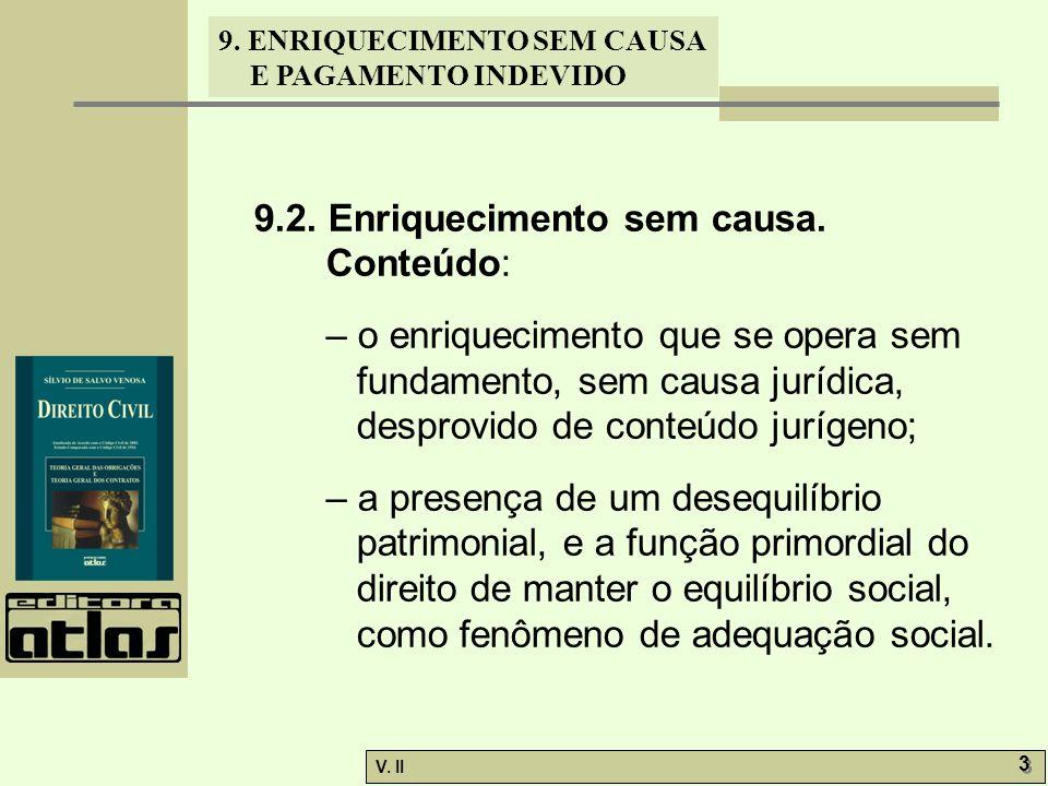 V. II 3 3 9. ENRIQUECIMENTO SEM CAUSA E PAGAMENTO INDEVIDO 9.2. Enriquecimento sem causa. Conteúdo: – o enriquecimento que se opera sem fundamento, se