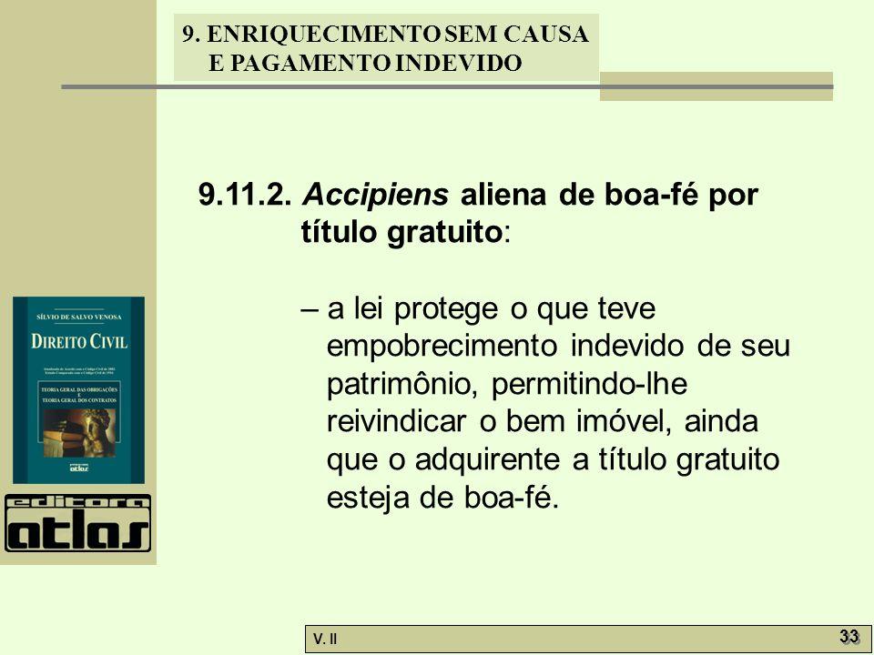 V. II 33 9. ENRIQUECIMENTO SEM CAUSA E PAGAMENTO INDEVIDO 9.11.2. Accipiens aliena de boa-fé por título gratuito: – a lei protege o que teve empobreci