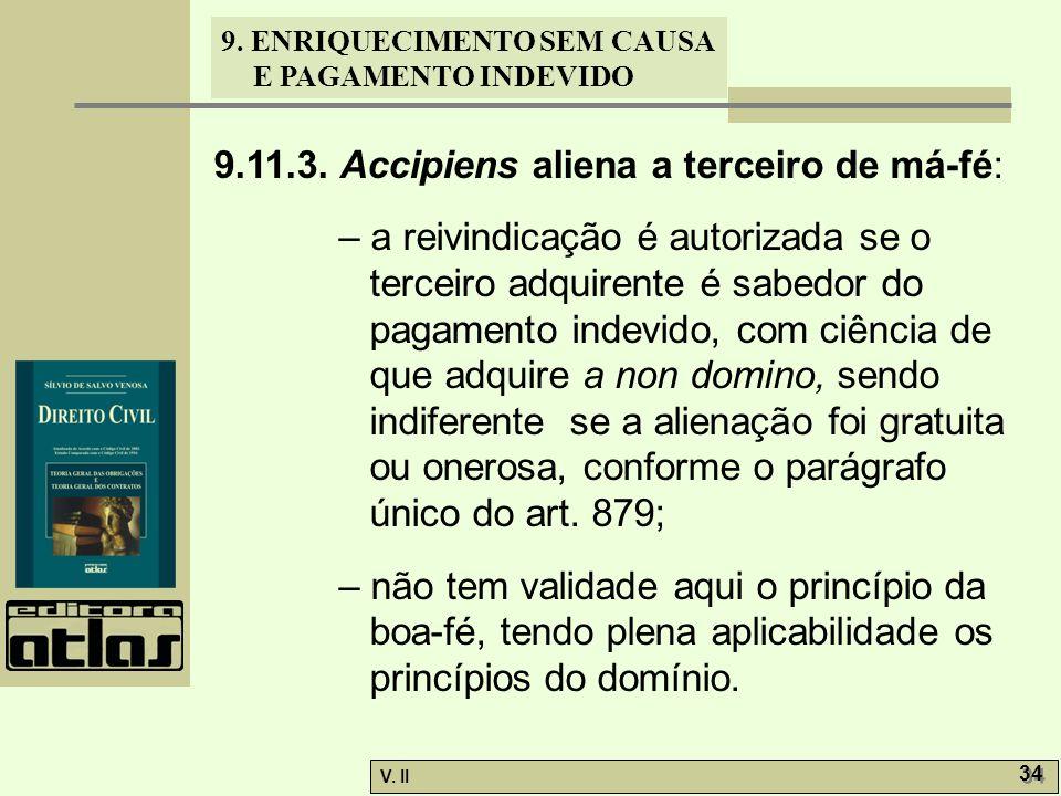 V. II 34 9. ENRIQUECIMENTO SEM CAUSA E PAGAMENTO INDEVIDO 9.11.3. Accipiens aliena a terceiro de má-fé: – a reivindicação é autorizada se o terceiro a