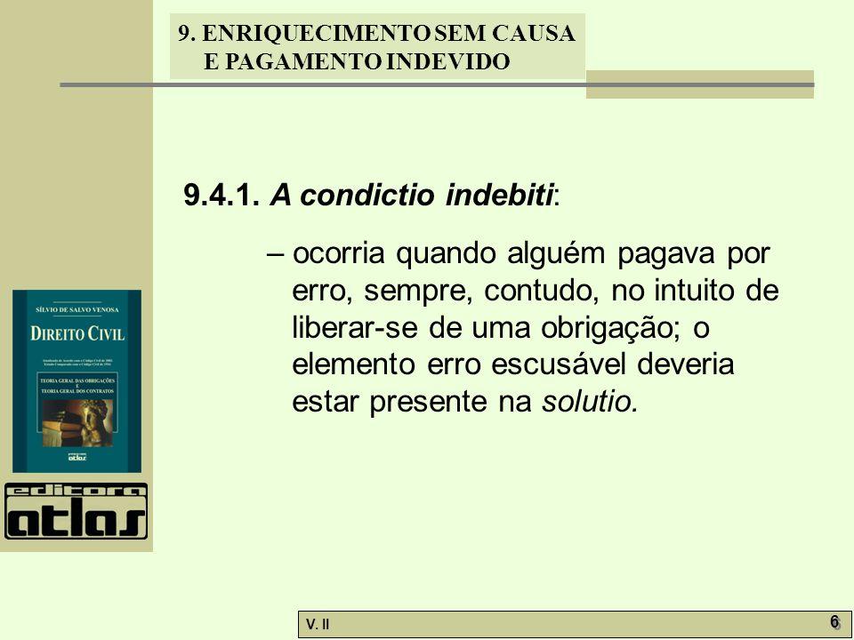 V. II 6 6 9. ENRIQUECIMENTO SEM CAUSA E PAGAMENTO INDEVIDO 9.4.1. A condictio indebiti: – ocorria quando alguém pagava por erro, sempre, contudo, no i