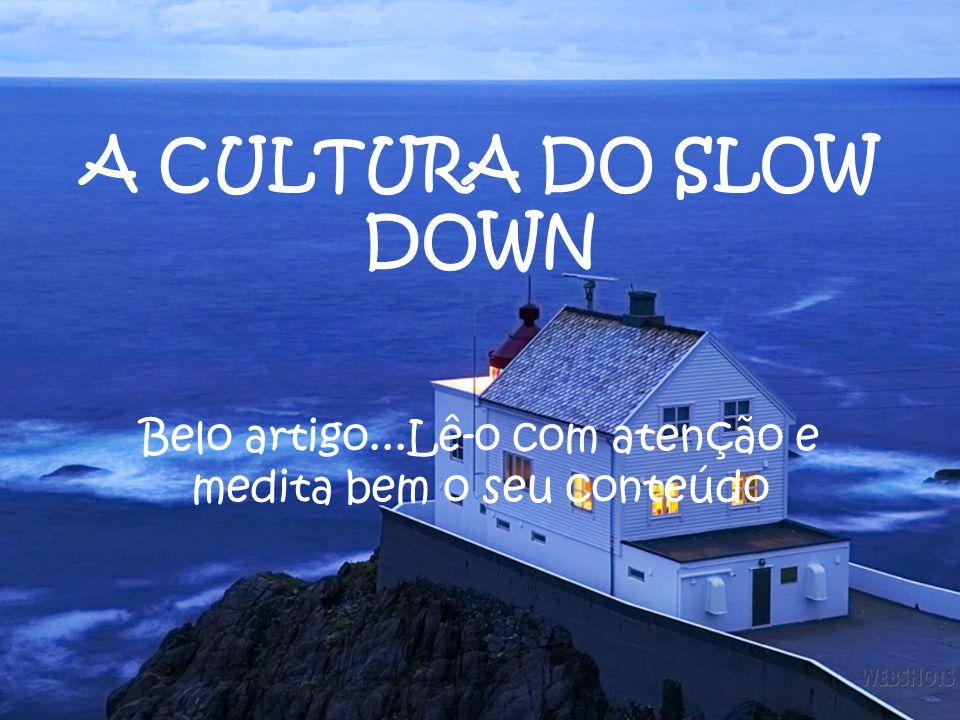 A CULTURA DO SLOW DOWN Belo artigo...Lê-o com atenção e medita bem o seu conteúdo
