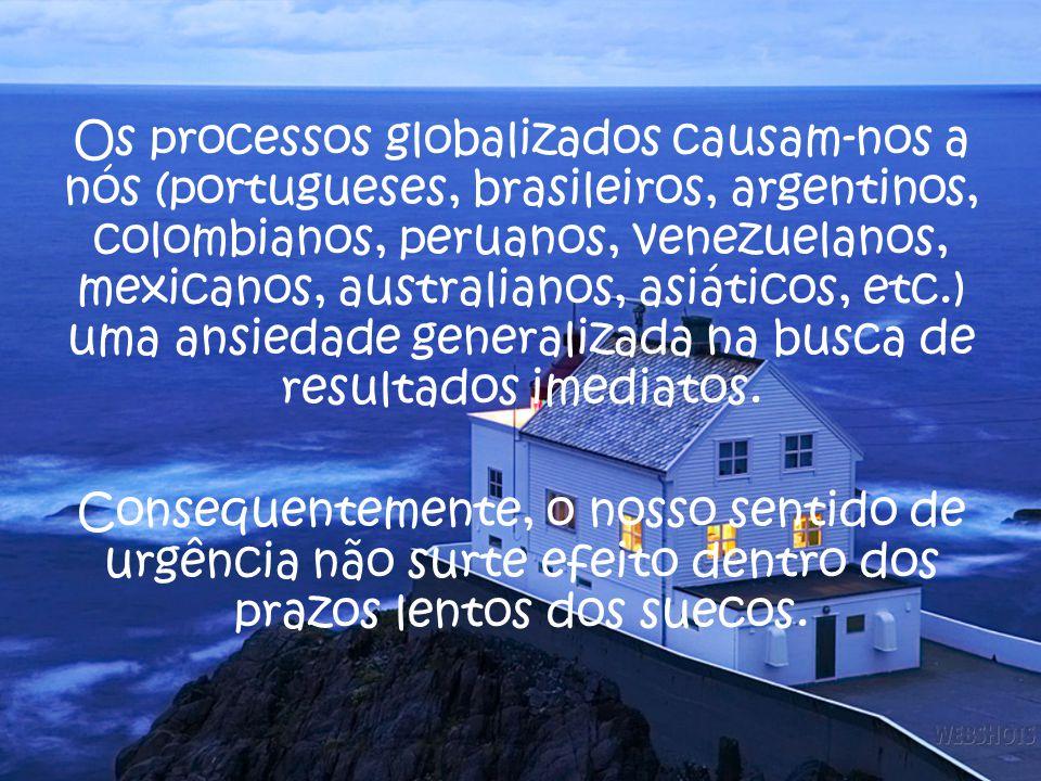 Os processos globalizados causam-nos a nós (portugueses, brasileiros, argentinos, colombianos, peruanos, venezuelanos, mexicanos, australianos, asiáticos, etc.) uma ansiedade generalizada na busca de resultados imediatos.