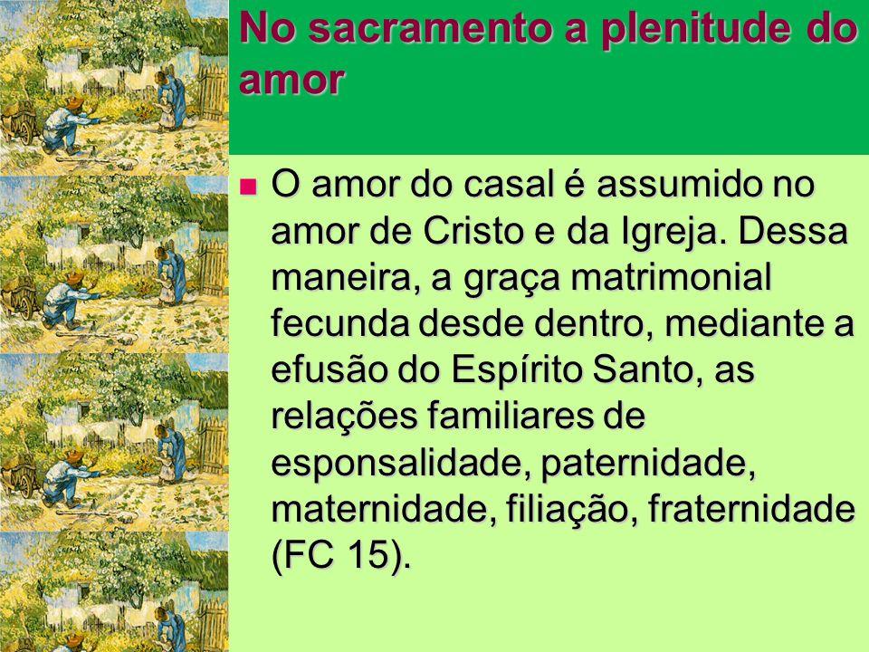 No sacramento a plenitude do amor  O amor do casal é assumido no amor de Cristo e da Igreja.