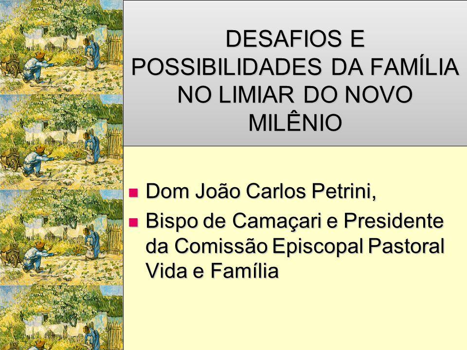 DESAFIOS E POSSIBILIDADES DA FAMÍLIA NO LIMIAR DO NOVO MILÊNIO  Dom João Carlos Petrini,  Bispo de Camaçari e Presidente da Comissão Episcopal Pasto
