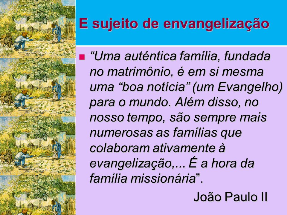 """E sujeito de envangelização  """"Uma auténtica família, fundada no matrimônio, é em si mesma uma """"boa notícia"""" (um Evangelho) para o mundo. Além disso,"""