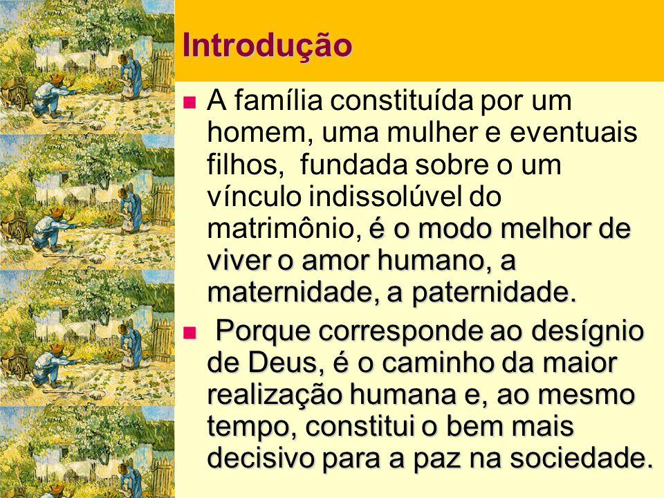 Introdução  é o modo melhor de viver o amor humano, a maternidade, a paternidade.  A família constituída por um homem, uma mulher e eventuais filhos