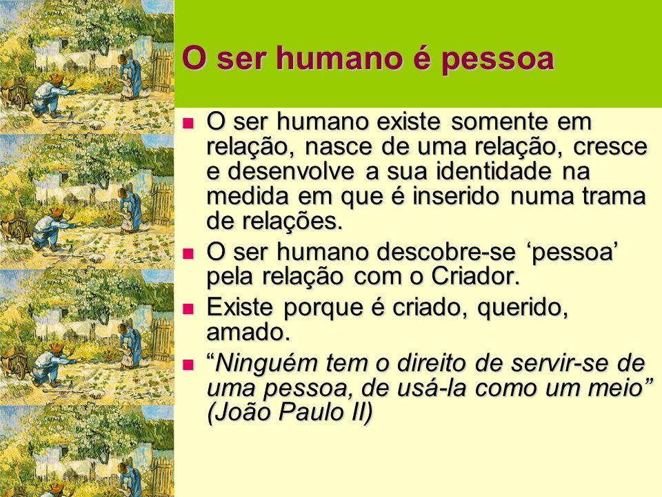 O ser humano é pessoa  O ser humano existe somente em relação, nasce de uma relação, cresce e desenvolve a sua identidade na medida em que é inserido numa trama de relações.