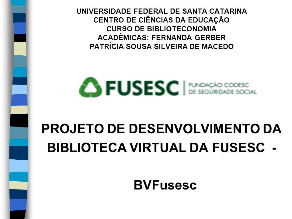UNIVERSIDADE FEDERAL DE SANTA CATARINA CENTRO DE CIÊNCIAS DA EDUCAÇÃO CURSO DE BIBLIOTECONOMIA ACADÊMICAS: FERNANDA GERBER PATRÍCIA SOUSA SILVEIRA DE MACEDO PROJETO DE DESENVOLVIMENTO DA BIBLIOTECA VIRTUAL DA FUSESC - BVFusesc