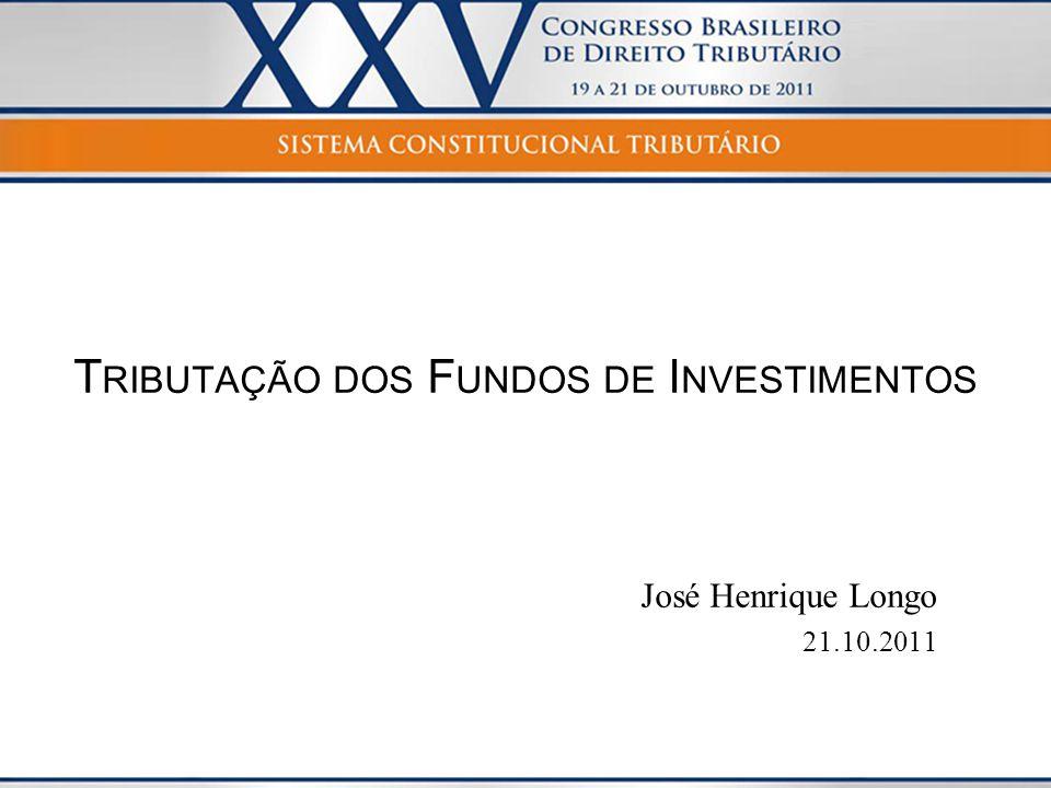 T RIBUTAÇÃO DOS F UNDOS DE I NVESTIMENTOS José Henrique Longo 21.10.2011
