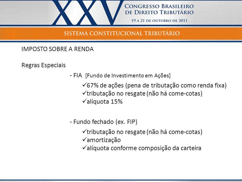 IMPOSTO SOBRE A RENDA Regras Especiais - FIA [Fundo de Investimento em Ações]  67% de ações (pena de tributação como renda fixa)  tributação no resg