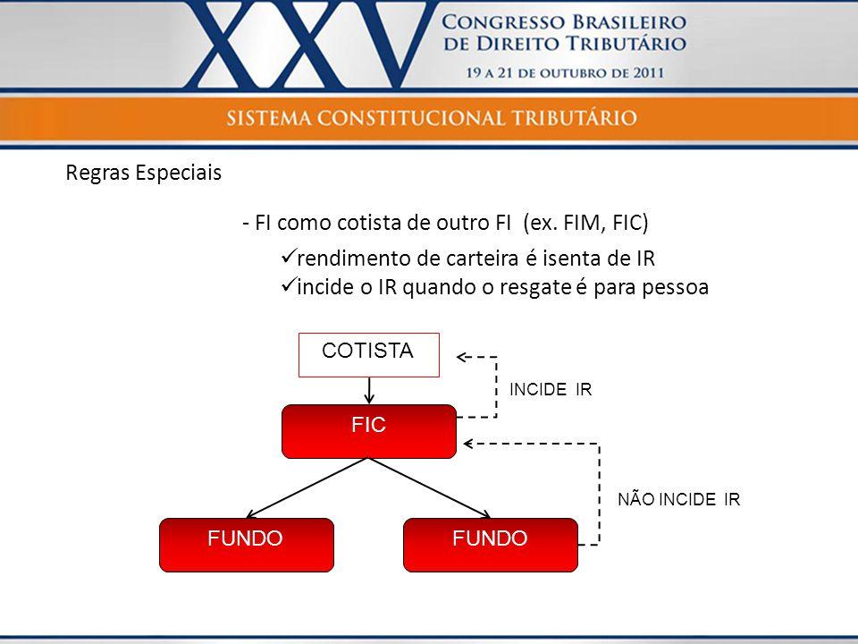 Regras Especiais - FI como cotista de outro FI (ex. FIM, FIC)  rendimento de carteira é isenta de IR  incide o IR quando o resgate é para pessoa FIC