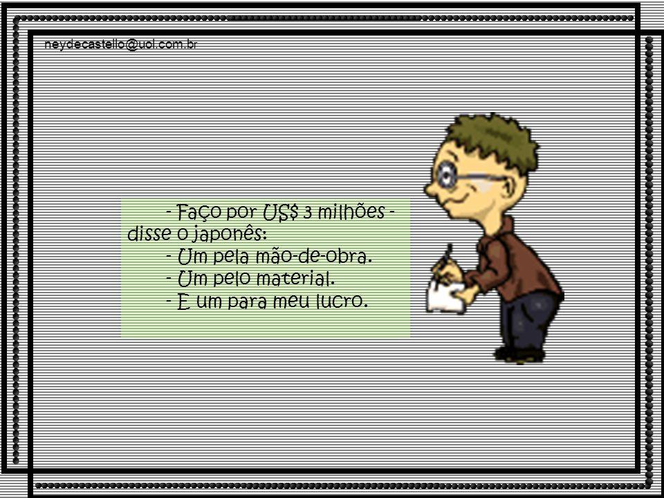 neydecastello@uol.com.b r - Faço por US$ 3 milhões - disse o japonês: - Um pela mão-de-obra.