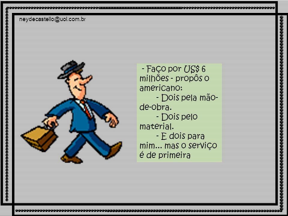 neydecastello@uol.com.b r - Faço por US$ 6 milhões - propôs o americano: - Dois pela mão- de-obra.