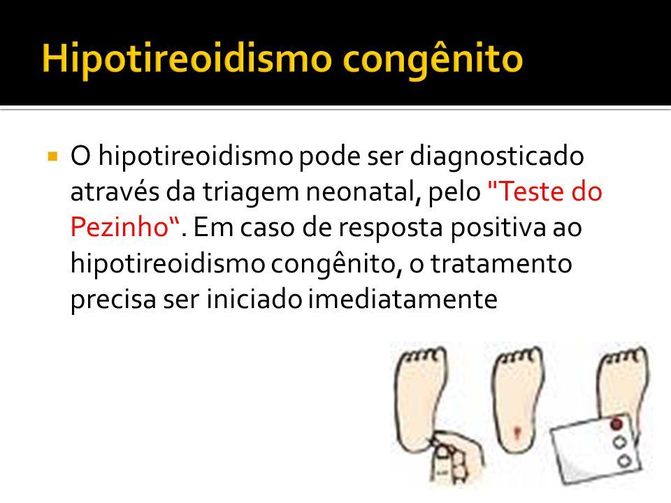 O hipotireoidismo pode ser diagnosticado através da triagem neonatal, pelo