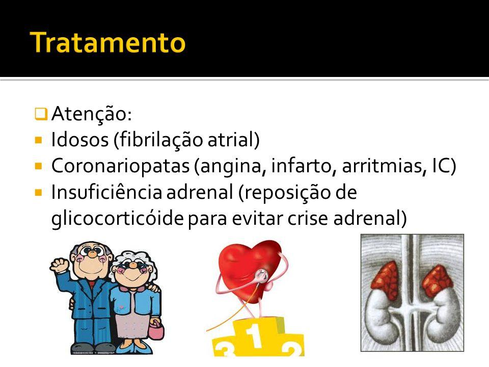  Atenção:  Idosos (fibrilação atrial)  Coronariopatas (angina, infarto, arritmias, IC)  Insuficiência adrenal (reposição de glicocorticóide para e