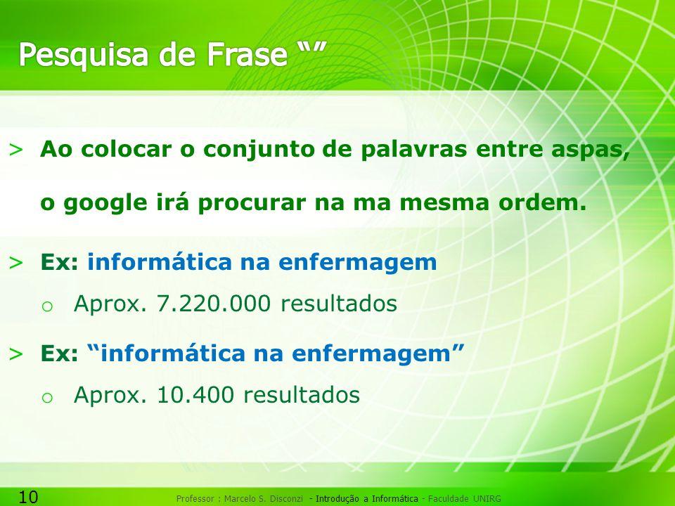 10 Professor : Marcelo S. Disconzi - Introdução a Informática - Faculdade UNIRG >Ao colocar o conjunto de palavras entre aspas, o google irá procurar