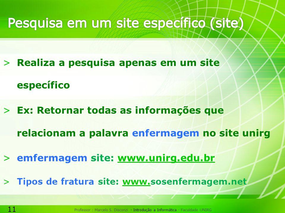 11 Professor : Marcelo S. Disconzi - Introdução a Informática - Faculdade UNIRG >Realiza a pesquisa apenas em um site específico >Ex: Retornar todas a