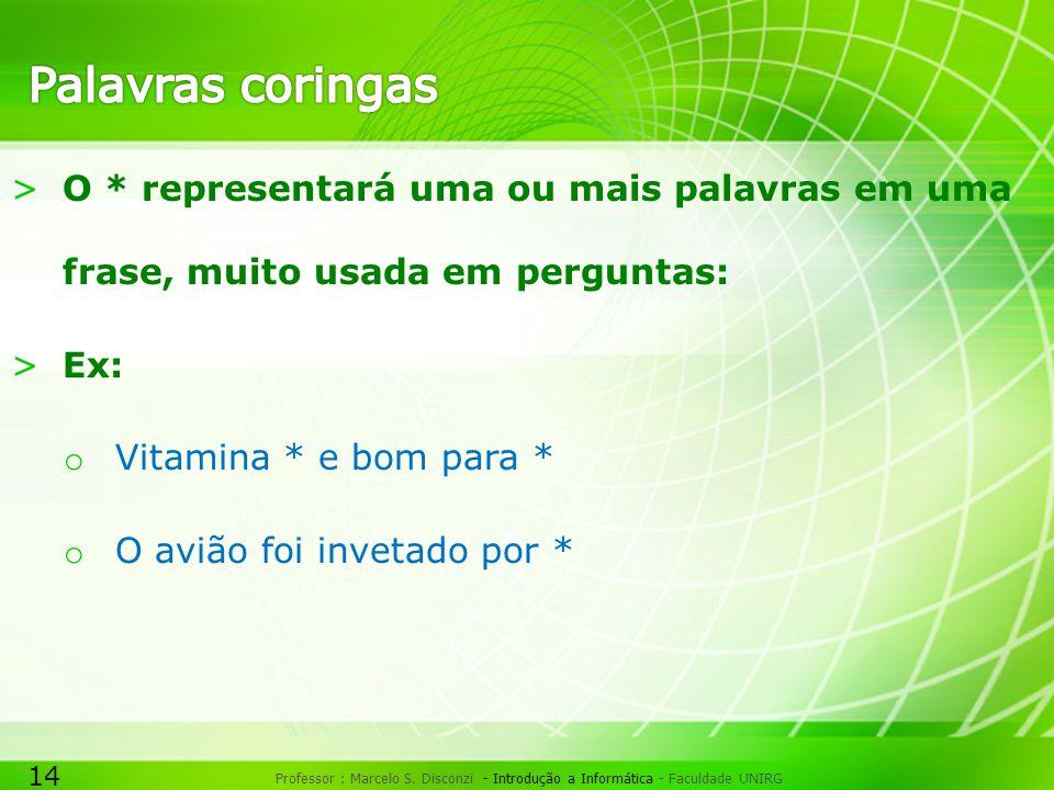 14 Professor : Marcelo S. Disconzi - Introdução a Informática - Faculdade UNIRG >O * representará uma ou mais palavras em uma frase, muito usada em pe