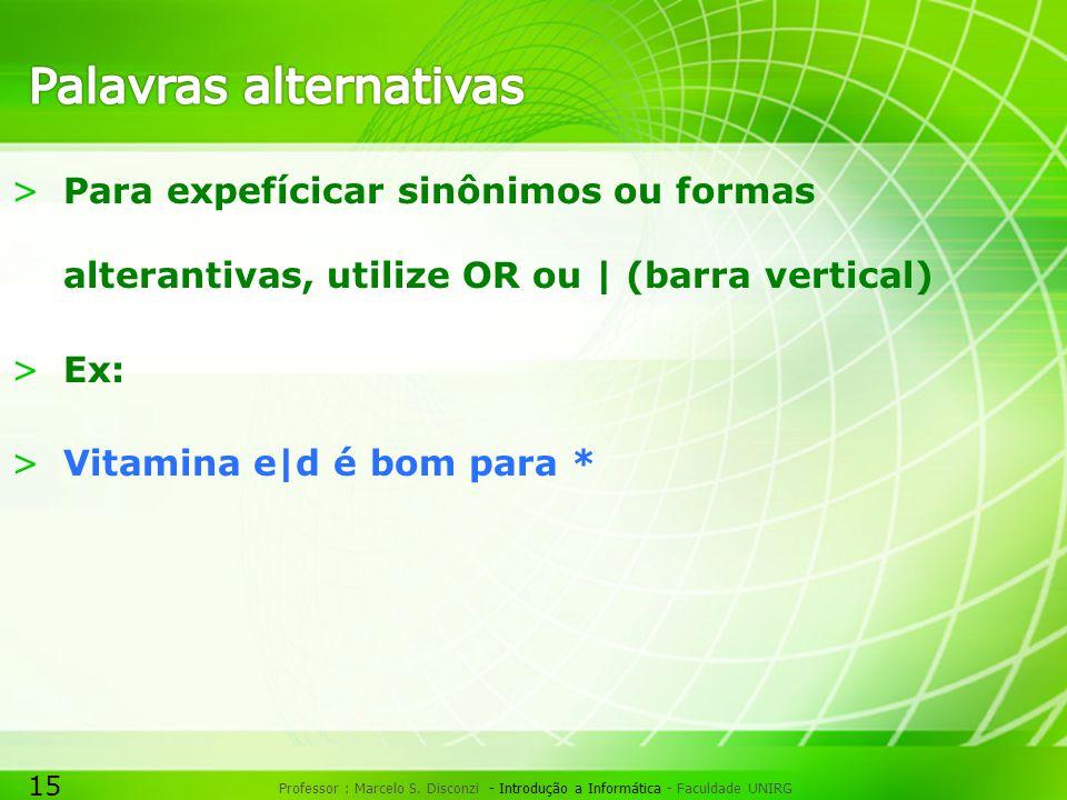 15 Professor : Marcelo S. Disconzi - Introdução a Informática - Faculdade UNIRG >Para expefícicar sinônimos ou formas alterantivas, utilize OR ou | (b