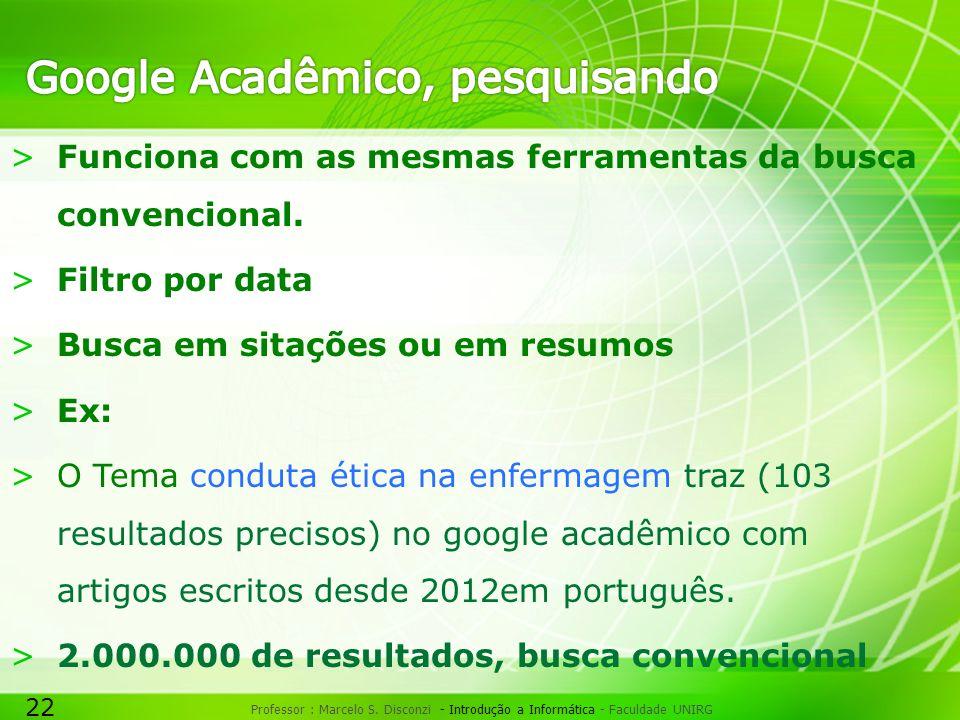 22 Professor : Marcelo S. Disconzi - Introdução a Informática - Faculdade UNIRG >Funciona com as mesmas ferramentas da busca convencional. >Filtro por