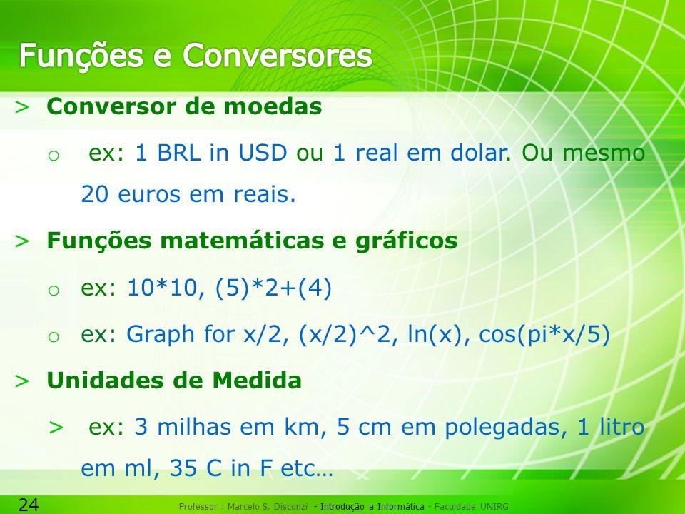 24 Professor : Marcelo S. Disconzi - Introdução a Informática - Faculdade UNIRG >Conversor de moedas o ex: 1 BRL in USD ou 1 real em dolar. Ou mesmo 2