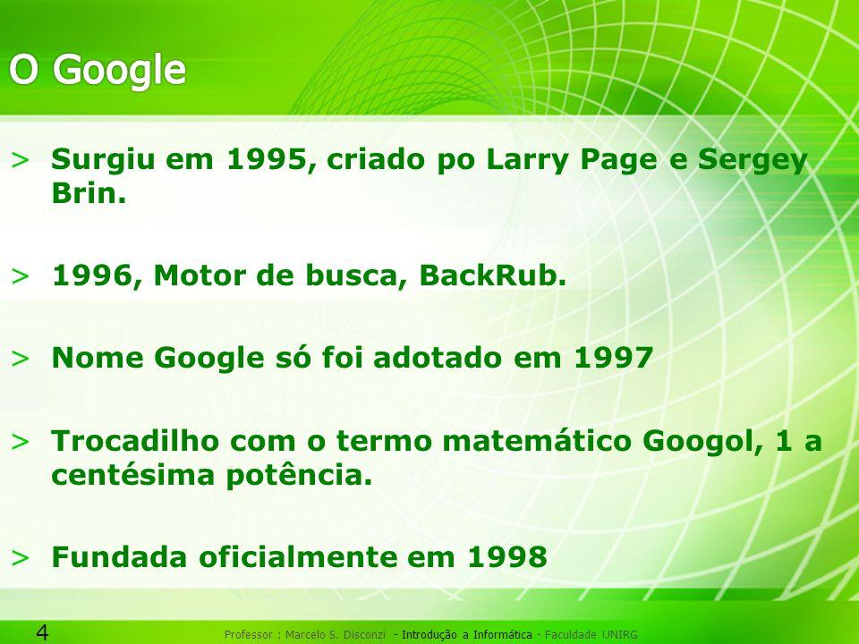 4 Professor : Marcelo S. Disconzi - Introdução a Informática - Faculdade UNIRG >Surgiu em 1995, criado po Larry Page e Sergey Brin. >1996, Motor de bu