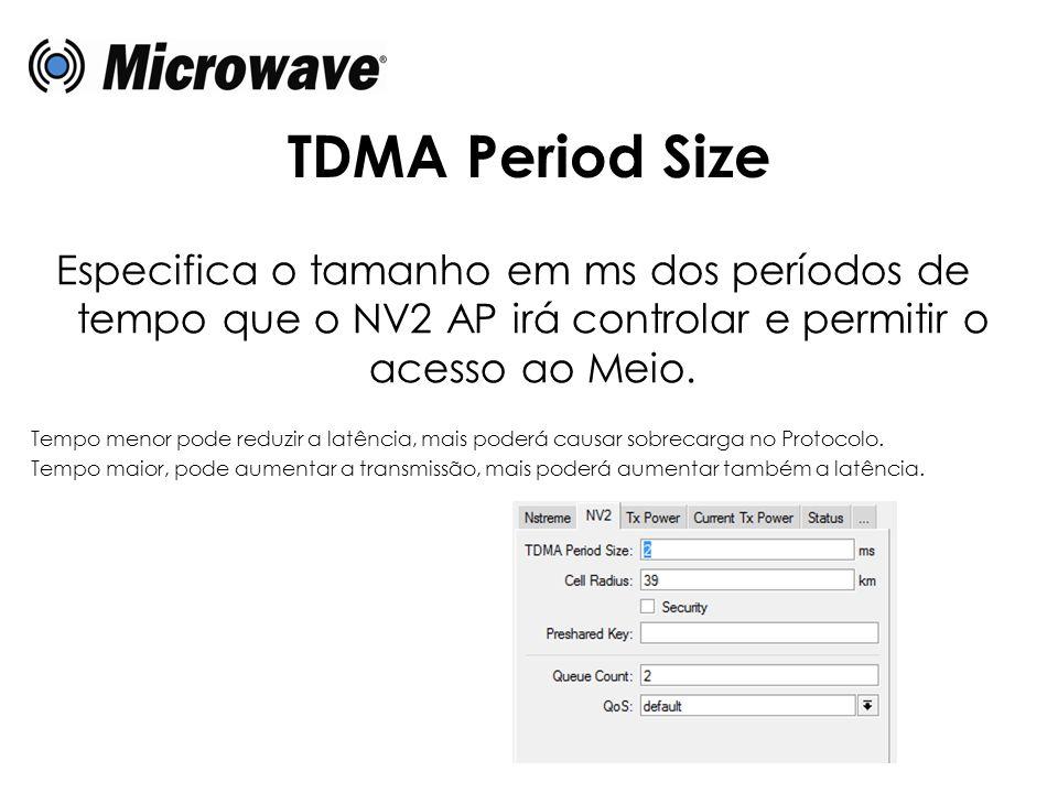 TDMA Period Size Especifica o tamanho em ms dos períodos de tempo que o NV2 AP irá controlar e permitir o acesso ao Meio. Tempo menor pode reduzir a l