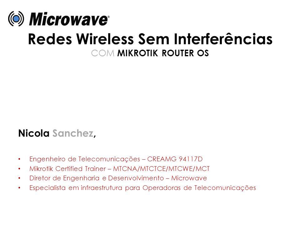 Redes Wireless Sem Interferências COM MIKROTIK ROUTER OS Nicola Sanchez, • Engenheiro de Telecomunicações – CREAMG 94117D • Mikrotik Certified Trainer