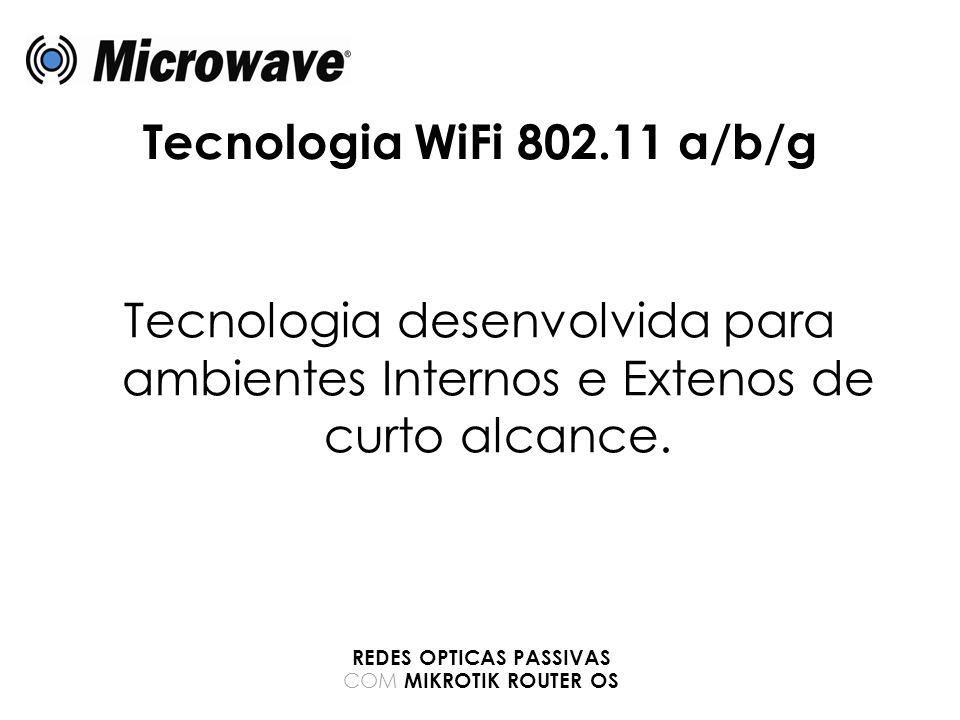 Tecnologia WiFi 802.11 a/b/g Tecnologia desenvolvida para ambientes Internos e Extenos de curto alcance. REDES OPTICAS PASSIVAS COM MIKROTIK ROUTER OS