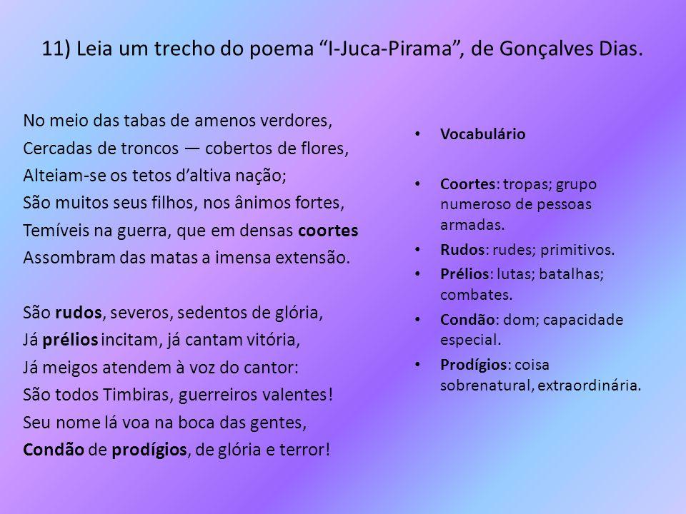 """11) Leia um trecho do poema """"I-Juca-Pirama"""", de Gonçalves Dias. No meio das tabas de amenos verdores, Cercadas de troncos — cobertos de flores, Alteia"""