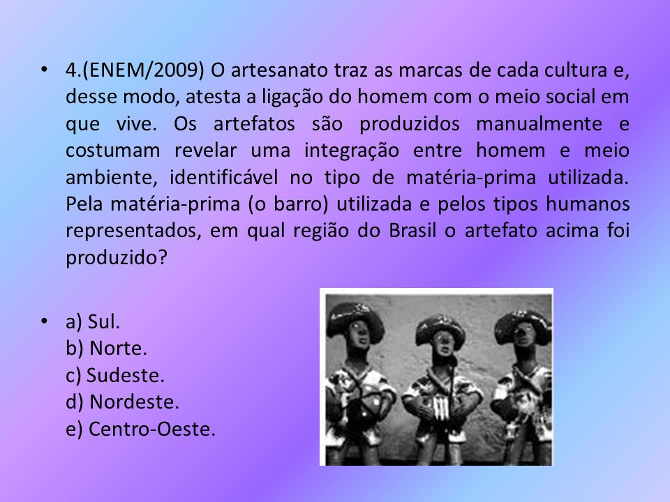 • 4.(ENEM/2009) O artesanato traz as marcas de cada cultura e, desse modo, atesta a ligação do homem com o meio social em que vive. Os artefatos são p