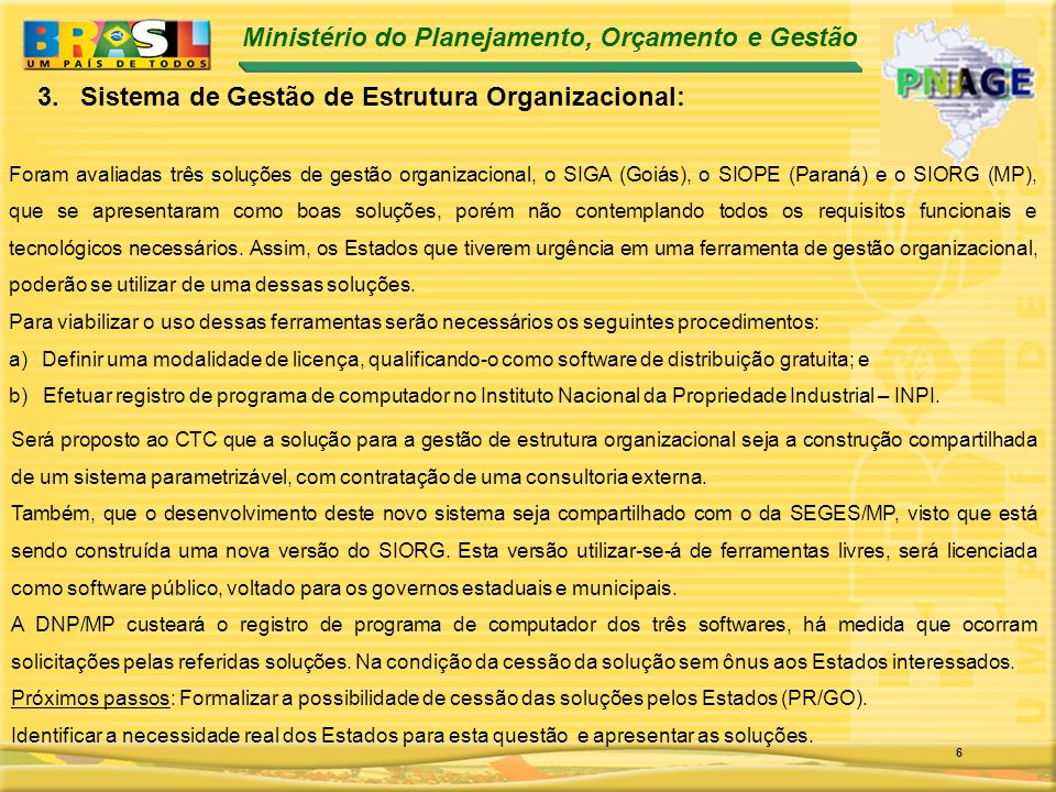 Ministério do Planejamento, Orçamento e Gestão 6 Foram avaliadas três soluções de gestão organizacional, o SIGA (Goiás), o SIOPE (Paraná) e o SIORG (MP), que se apresentaram como boas soluções, porém não contemplando todos os requisitos funcionais e tecnológicos necessários.
