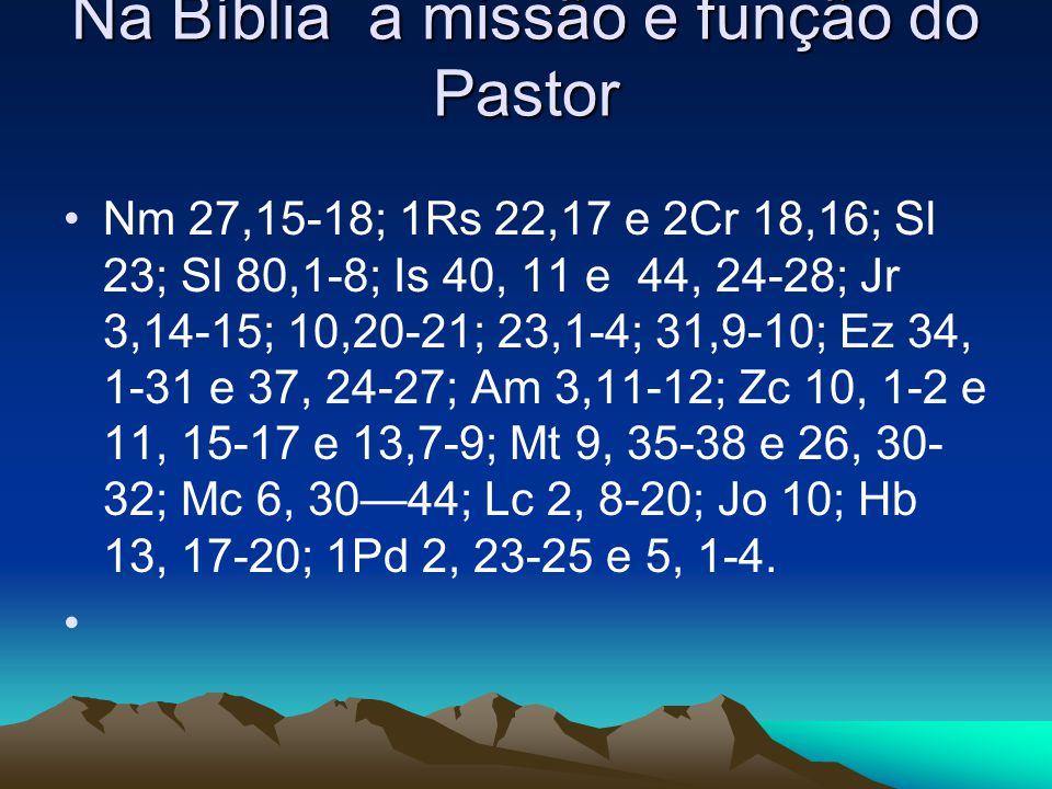 Na Bíblia a missão e função do Pastor •Nm 27,15-18; 1Rs 22,17 e 2Cr 18,16; Sl 23; Sl 80,1-8; Is 40, 11 e 44, 24-28; Jr 3,14-15; 10,20-21; 23,1-4; 31,9-10; Ez 34, 1-31 e 37, 24-27; Am 3,11-12; Zc 10, 1-2 e 11, 15-17 e 13,7-9; Mt 9, 35-38 e 26, 30- 32; Mc 6, 30—44; Lc 2, 8-20; Jo 10; Hb 13, 17-20; 1Pd 2, 23-25 e 5, 1-4.