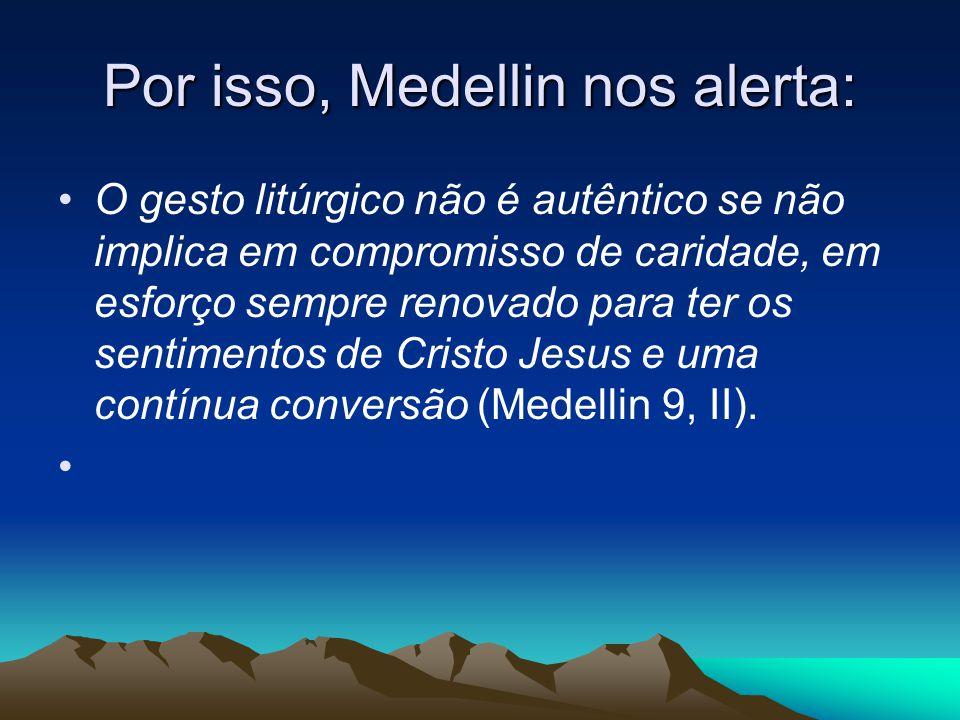 Por isso, Medellin nos alerta: •O gesto litúrgico não é autêntico se não implica em compromisso de caridade, em esforço sempre renovado para ter os sentimentos de Cristo Jesus e uma contínua conversão (Medellin 9, II).