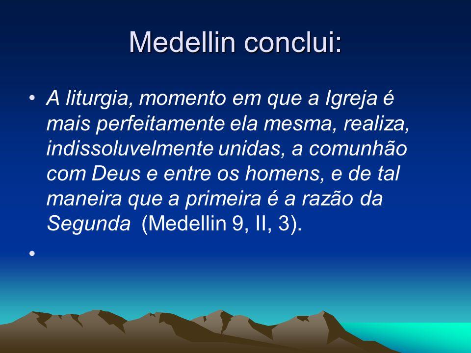 Medellin conclui: •A liturgia, momento em que a Igreja é mais perfeitamente ela mesma, realiza, indissoluvelmente unidas, a comunhão com Deus e entre os homens, e de tal maneira que a primeira é a razão da Segunda (Medellin 9, II, 3).
