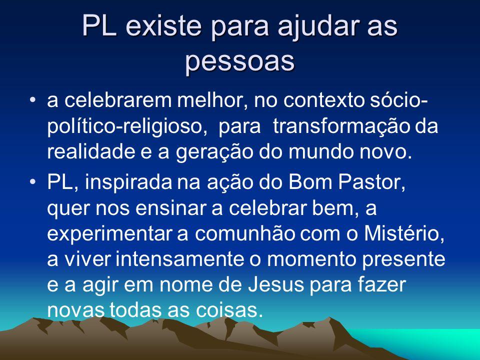 PL existe para ajudar as pessoas •a celebrarem melhor, no contexto sócio- político-religioso, para transformação da realidade e a geração do mundo novo.